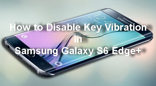 How to Disable Key Vibration in Samsung Galaxy S6 Edge+